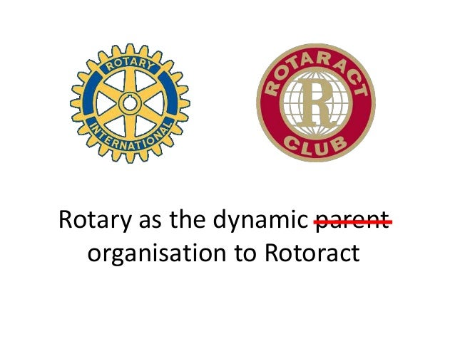 Rotary as the dynamic parent  organisation to Rotoract