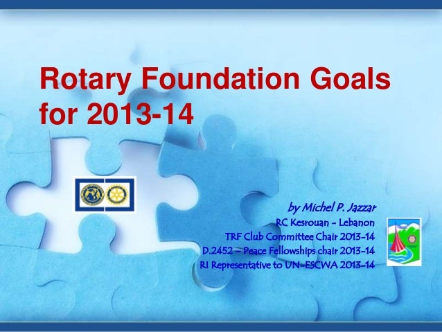 Rotary Foundation Goals for 2013-14 by Michel P. Jazzar RC Kesrouan - Lebanon TRF Club Committee Chair 2013-14 D.2452 – Pe...