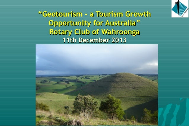 """""""Geotourism - a Tourism Growth Opportunity for Australia"""" Rotary Club of Wahroonga 11th December 2013  Angus M Robinson"""