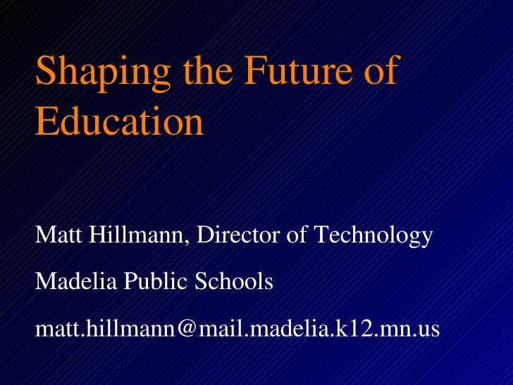 Shaping the Future of Education Matt Hillmann, Director of Technology Madelia Public Schools [email_address]