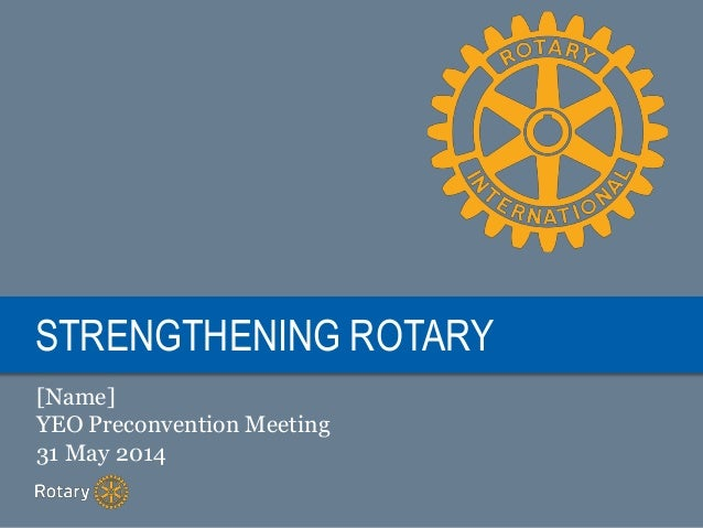 STRENGTHENING ROTARY [Name] YEO Preconvention Meeting 31 May 2014