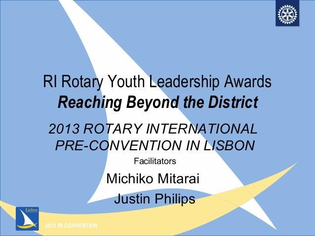 2013 RI CONVENTIONRI Rotary Youth Leadership AwardsReaching Beyond the District2013 ROTARY INTERNATIONALPRE-CONVENTION IN ...