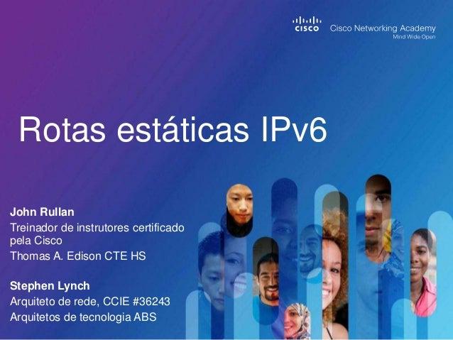 Rotas estáticas IPv6 John Rullan Treinador de instrutores certificado pela Cisco Thomas A. Edison CTE HS Stephen Lynch Arq...