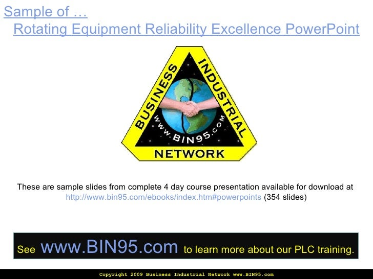 Copyright 2009 Business Industrial Network www.BIN95.com Sample of … Rotating  Equipment Reliability Excellence PowerPoint...