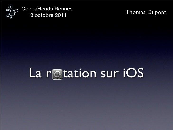 CocoaHeads Rennes  13 octobre 2011                    Thomas Dupont  La r tation sur iOS
