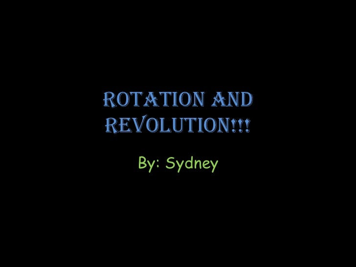 Rotation andRevolution!!!  By: Sydney