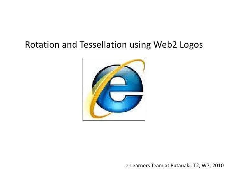 Rotation and Tessellation using Web2 Logos                            e-Learners Team at Putauaki: T2, W7, 2010