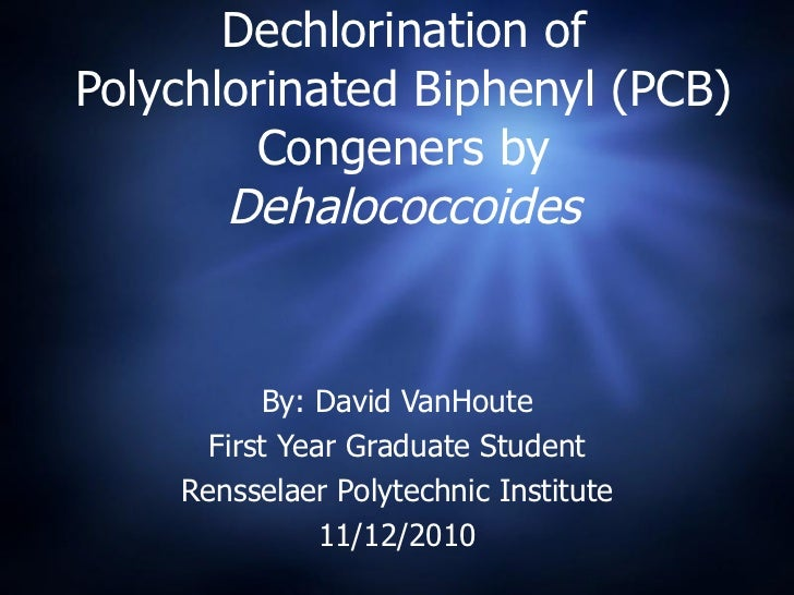 Dechlorination of Polychlorinated Biphenyl (PCB) Congeners by  Dehalococcoides By: David VanHoute First Year Graduate Stud...