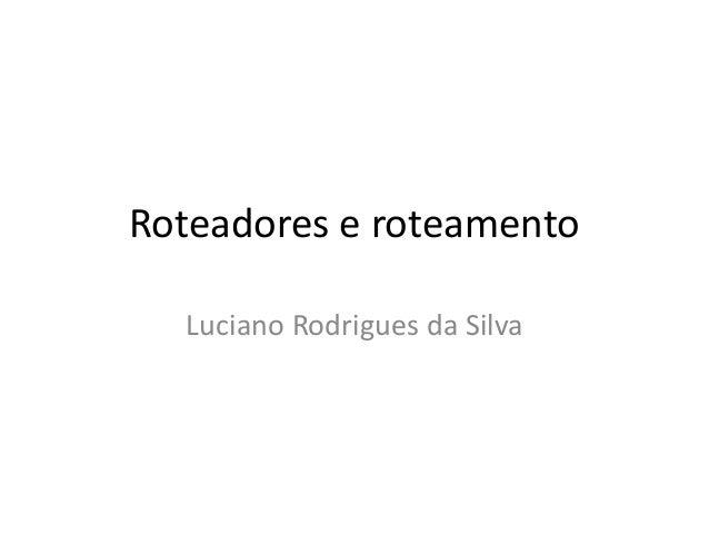 Roteadores e roteamentoLuciano Rodrigues da Silva