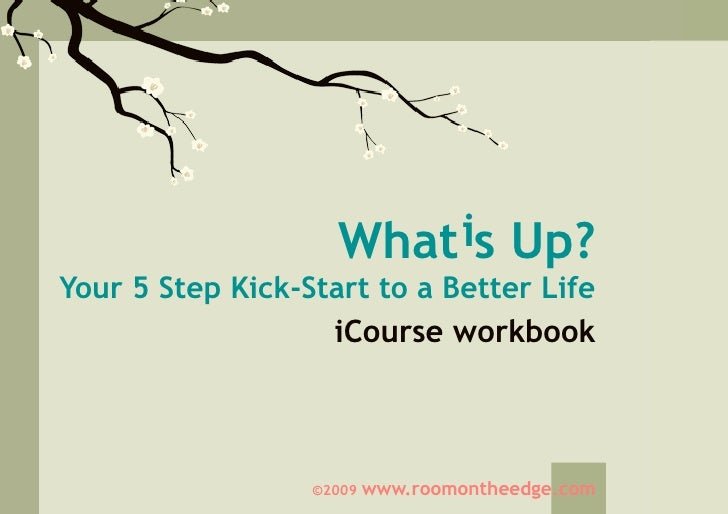 What is Up? Your 5 Step Kick-Start to a Better Life                    iCourse workbook                      ©2009   www.r...
