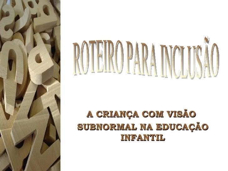 A CRIANÇA COM VISÃO  SUBNORMAL NA EDUCAÇÃO INFANTIL ROTEIRO PARA INCLUSÃO