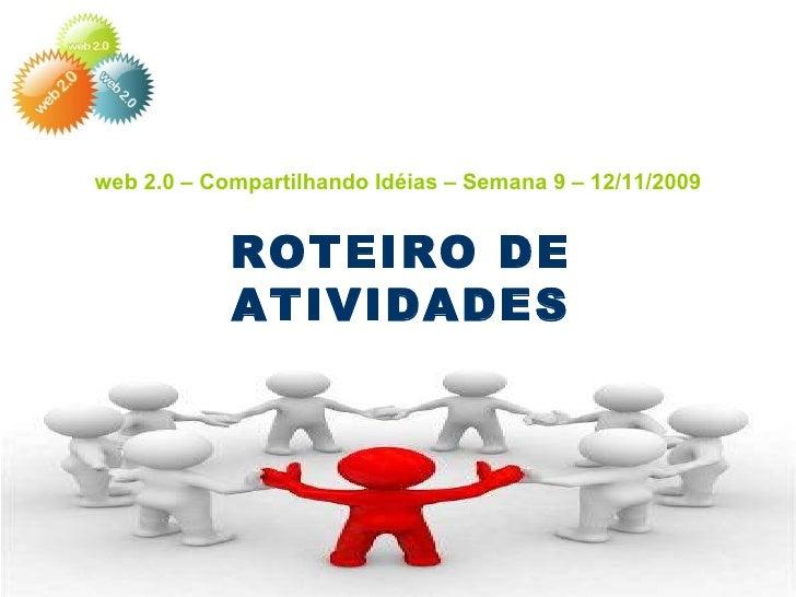 web 2.0 – Compartilhando Idéias – Semana 9 – 12/11/2009 ROTEIRO DE ATIVIDADES