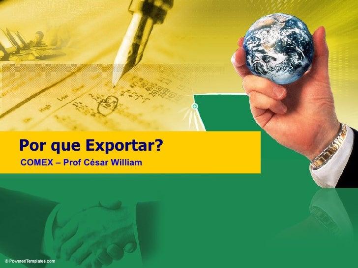 Por que Exportar? COMEX – Prof César William