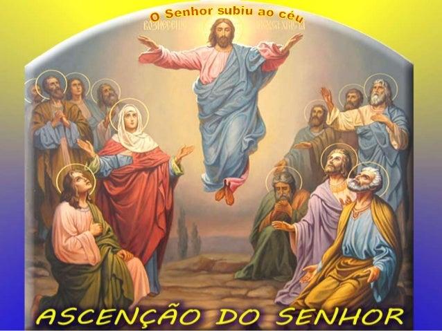 Com a festa da ASCENSÃO, queremos celebrar: - O Final da Missão terrena de Cristo, - O Início da Missão salvadora da Igrej...