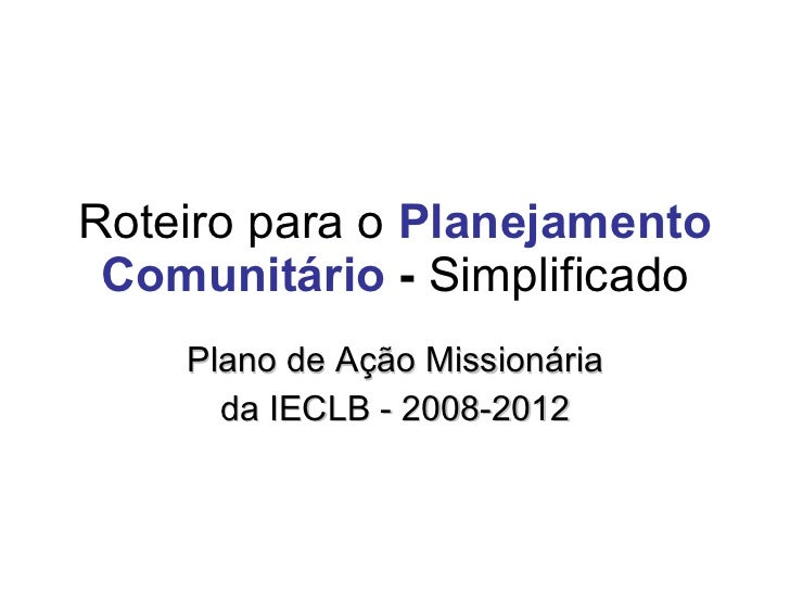 Roteiro para o  Planejamento Comunitário  -  Simplificado Plano de Ação Missionária da IECLB - 2008-2012