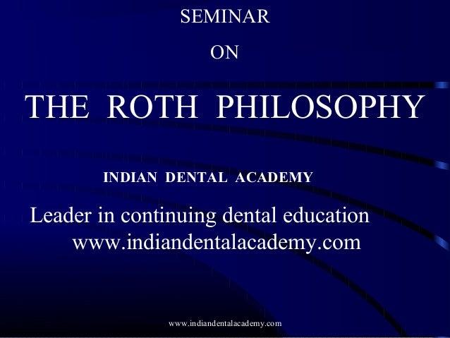 SEMINAR ON THE ROTH PHILOSOPHY INDIAN DENTAL ACADEMY Leader in continuing dental education www.indiandentalacademy.com www...