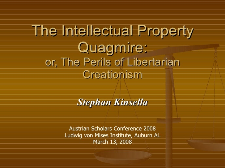 The Intellectual Property Quagmire: or, The Perils of Libertarian Creationism Stephan Kinsella Austrian Scholars Conferenc...