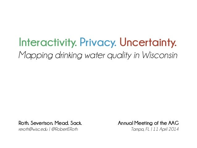Interactivity. Privacy. Uncertainty. Mapping drinking water quality in Wisconsin Roth. Severtson. Mead. Sack. reroth@wisc....