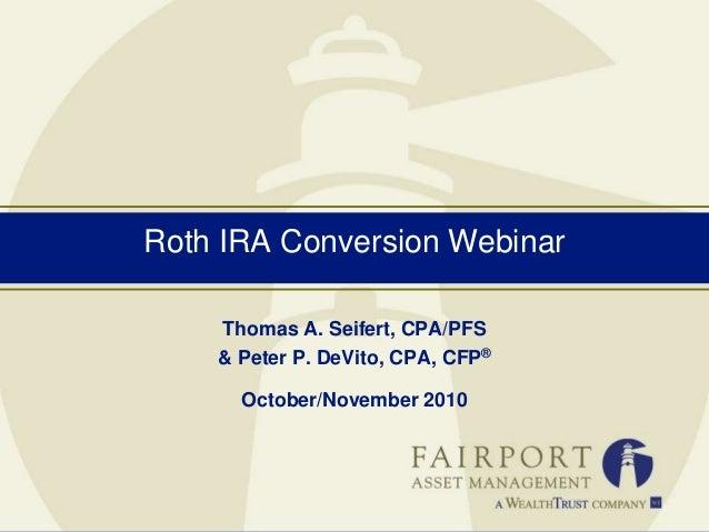 Roth IRA Conversion Webinar Thomas A. Seifert, CPA/PFS & Peter P. DeVito, CPA, CFP® October/November 2010