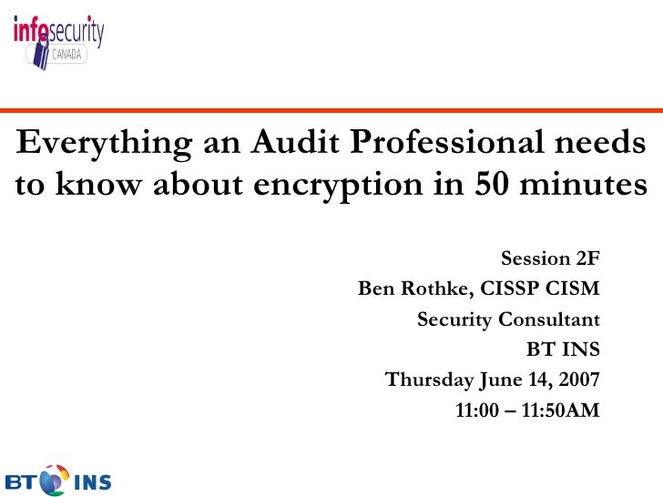 Everything an Audit Professional needs to know about encryption in 50 minutes <ul><li>Session 2F </li></ul><ul><li>Ben Rot...