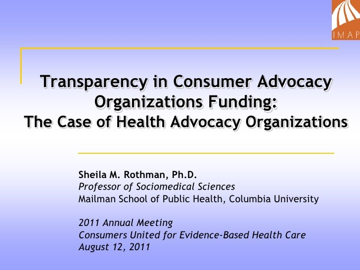 Transparency in Consumer Advocacy Organizations Funding:The Case of Health Advocacy Organizations<br />Sheila M. Rothman, ...