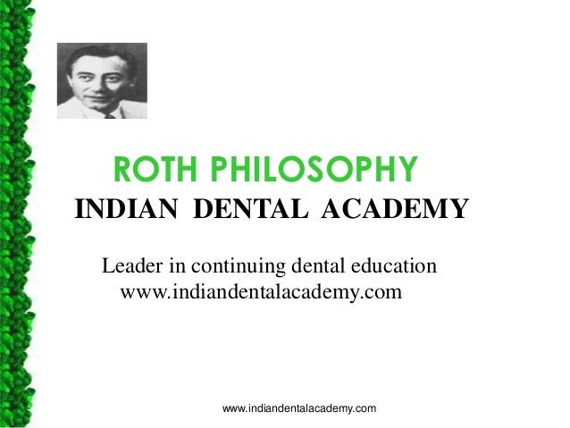 ROTH PHILOSOPHY INDIAN DENTAL ACADEMY Leader in continuing dental education www.indiandentalacademy.com  www.indiandentala...