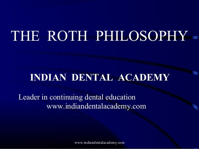 THE ROTH PHILOSOPHY INDIAN DENTAL ACADEMY Leader in continuing dental education www.indiandentalacademy.com  www.indianden...