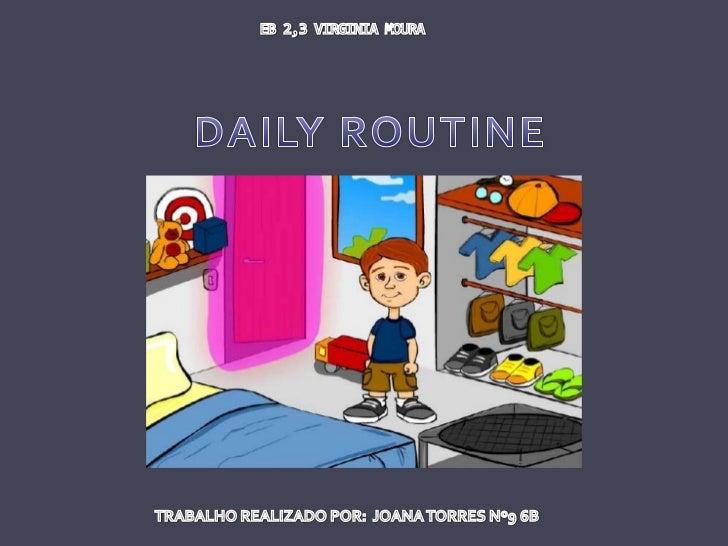 EB 2,3 VIRGINIA MOURA <br />DAILY ROUTINE<br />TRABALHO REALIZADO POR:  JOANA TORRES Nº9 6B<br />