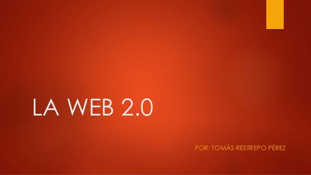 LA WEB 2.0 POR: TOMÁS RESTREPO PÉREZ