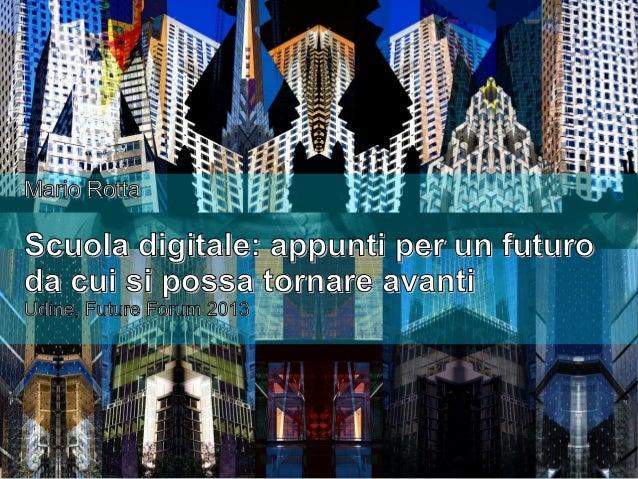 Mario Rotta  Scuola digitale: appunti per un futuro da cui si possa tornare avanti Udine, Future Forum 2013