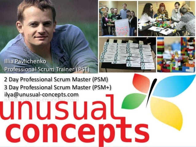 2 Day Professional Scrum Master (PSM) 3 Day Professional Scrum Master (PSM+) Illia Pavlichenko Professional Scrum Trainer ...