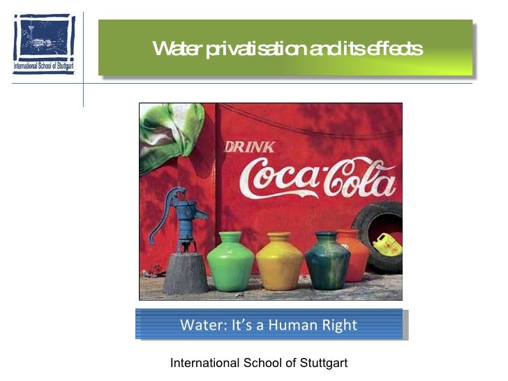 International School of Stuttgart Water: It's a Human Right Water privatisation and its effects