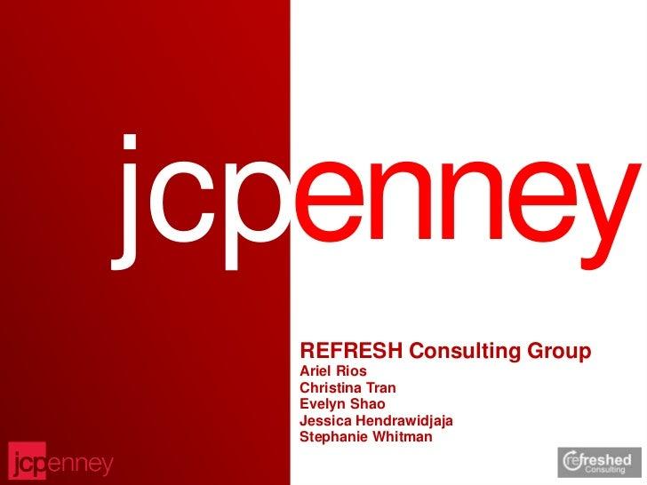 jcpenney  REFRESH Consulting Group  Ariel Rios  Christina Tran  Evelyn Shao  Jessica Hendrawidjaja  Stephanie Whitman