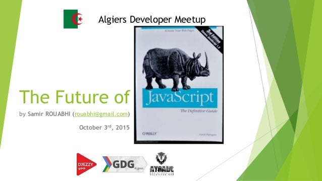 The Future of Javascript by Samir ROUABHI (rouabhi@gmail.com) Algiers Developer Meetup October 3rd, 2015