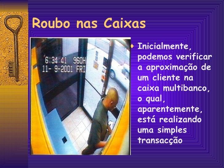 Roubo nas Caixas <ul><li>Inicialmente, podemos verificar a aproximação de um cliente na caixa multibanco, o qual, aparente...