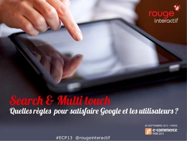 Search et multi touch : quelles règles pour satisfaire Google et les utilisateurs #ECP13 @rougeinteractif