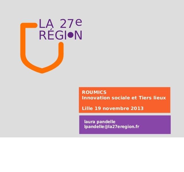 ROUMICS Innovation sociale et Tiers lieux Lille 19 novembre 2013 laura pandelle lpandelle@la27eregion.fr