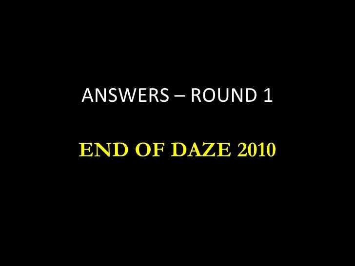 ANSWERS – ROUND 1 END OF DAZE 2010