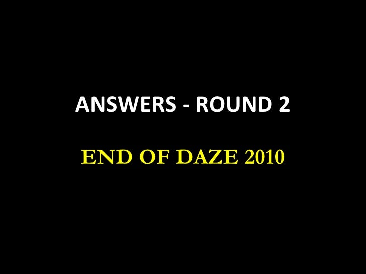 ANSWERS - ROUND 2 END OF DAZE 2010