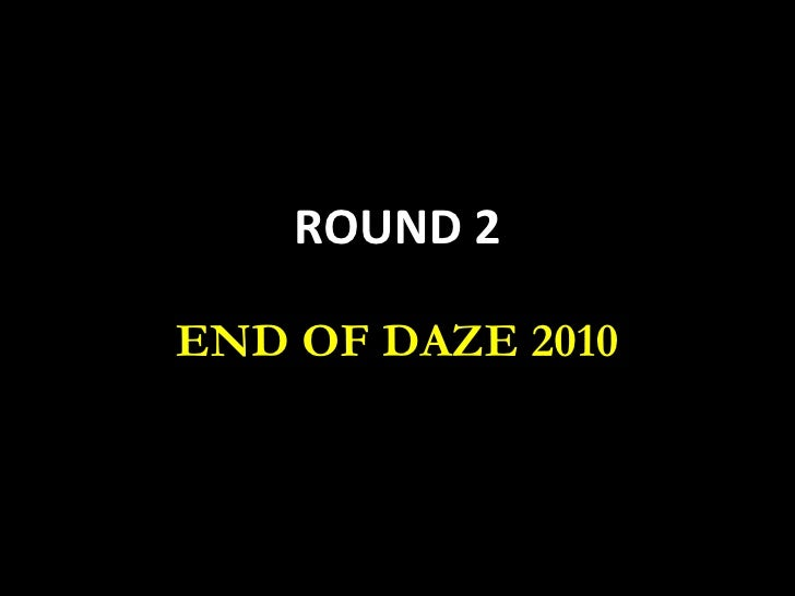ROUND 2 END OF DAZE 2010