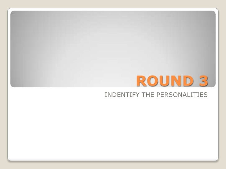 ROUND 3INDENTIFY THE PERSONALITIES