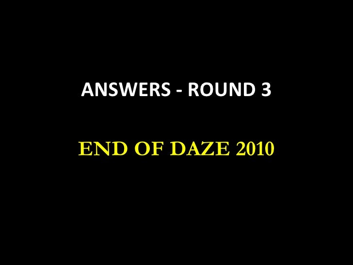 ANSWERS - ROUND 3 END OF DAZE 2010