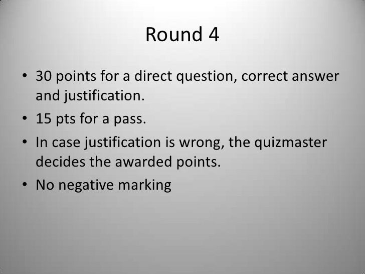 Round 4<br />30 points for a direct question, correct answer and justification.<br />15 pts for a pass.<br />In case justi...