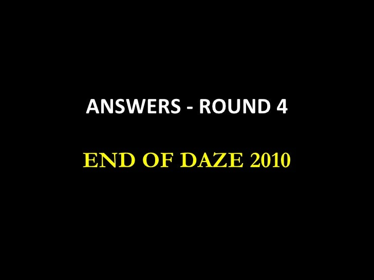 ANSWERS - ROUND 4 END OF DAZE 2010
