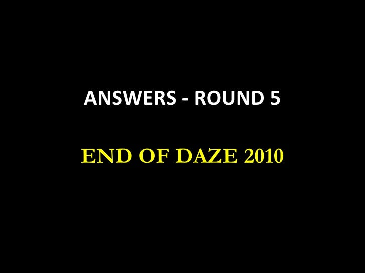 ANSWERS - ROUND 5 END OF DAZE 2010