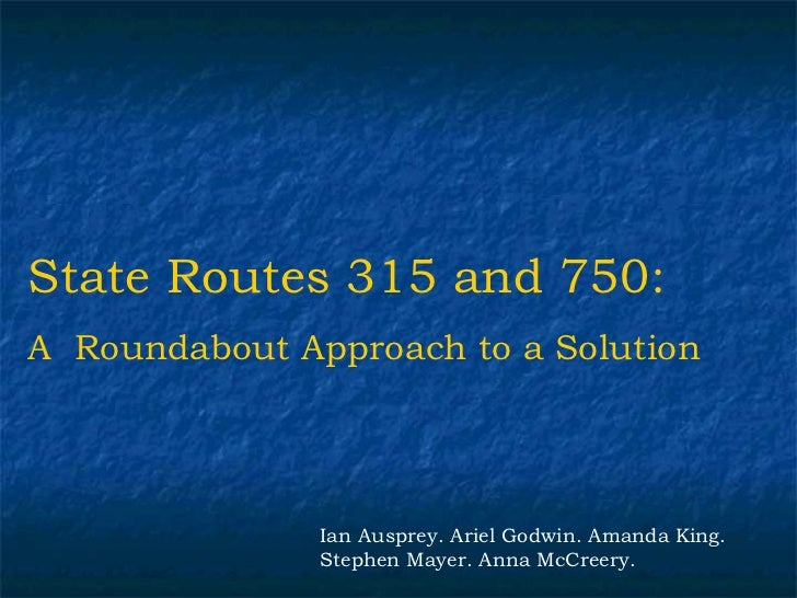 State Routes 315 and 750:A Roundabout Approach to a Solution               Ian Ausprey. Ariel Godwin. Amanda King.        ...