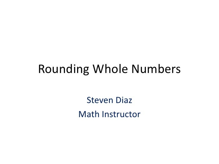 Rounding Whole Numbers<br />Steven Diaz<br />Math Instructor<br />