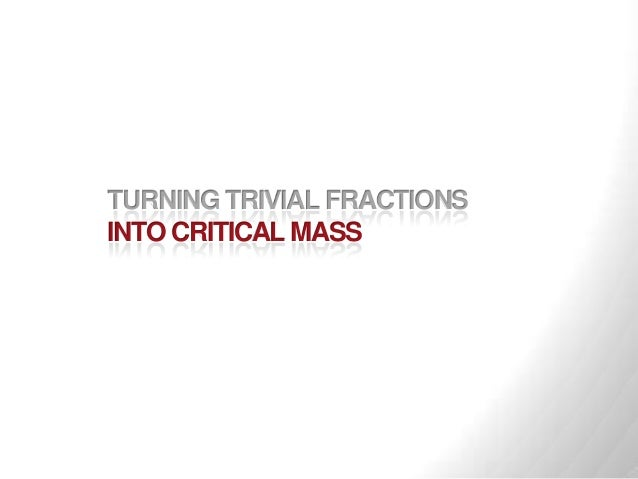 TURNING TRIVIAL FRACTIONSINTO CRITICAL MASS