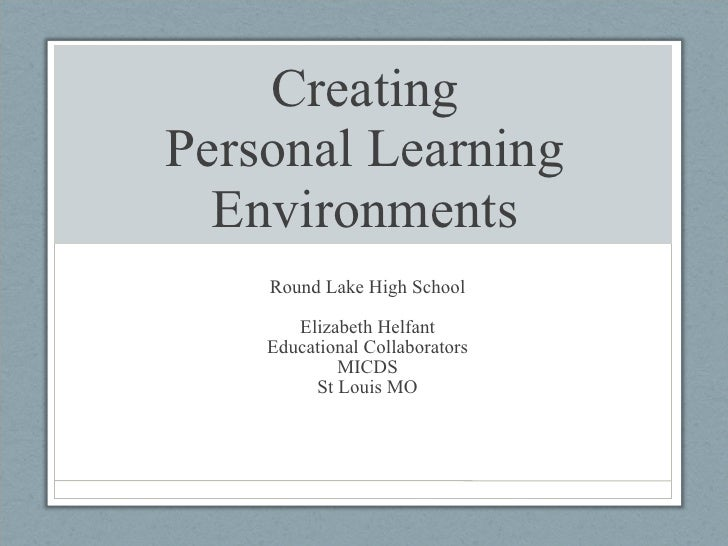 Creating Personal Learning Environments Round Lake High School Elizabeth Helfant Educational Collaborators MICDS St Louis MO