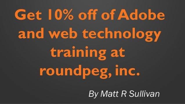 By Matt R Sullivan Get 10% off of Adobe and web technology training at roundpeg, inc.